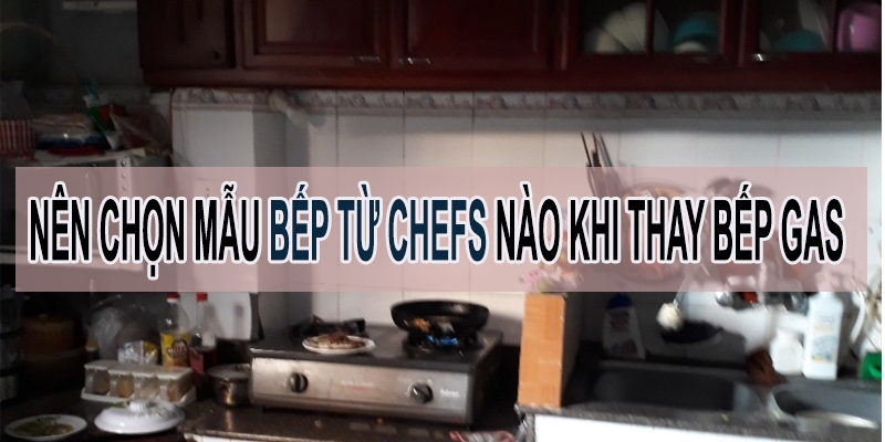 chọn bếp từ chefs nào thay bếp gas